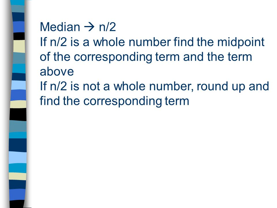 Median n/2 If n/2 is a whole number find the midpoint of the corresponding term and the term above If n/2 is not a whole number, round up and find the