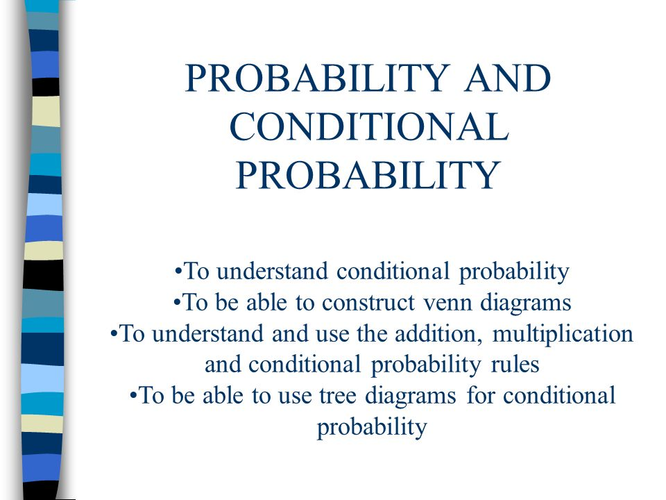 PROBABILITY AND CONDITIONAL PROBABILITY To understand conditional probability To be able to construct venn diagrams To understand and use the addition