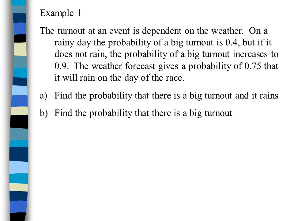 Example 1 The turnout at an event is dependent on the weather. On a rainy day the probability of a big turnout is 0.4, but if it does not rain, the pr