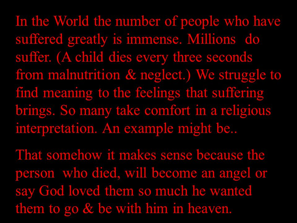 In the World the number of people who have suffered greatly is immense.