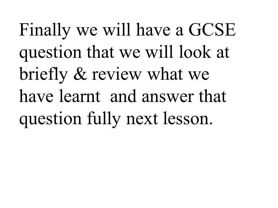 Finally we will have a GCSE question that we will look at briefly & review what we have learnt and answer that question fully next lesson.