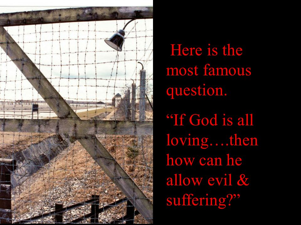 Here is the most famous question. If God is all loving….then how can he allow evil & suffering