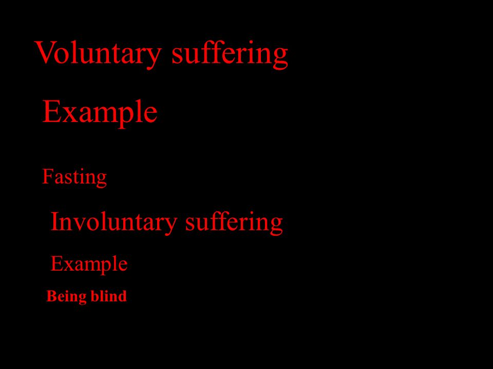 Voluntary suffering Example Fasting Involuntary suffering Example Being blind
