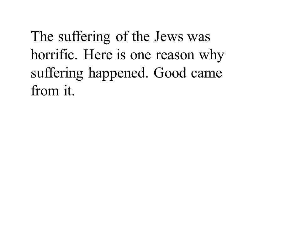 The suffering of the Jews was horrific. Here is one reason why suffering happened. Good came from it.