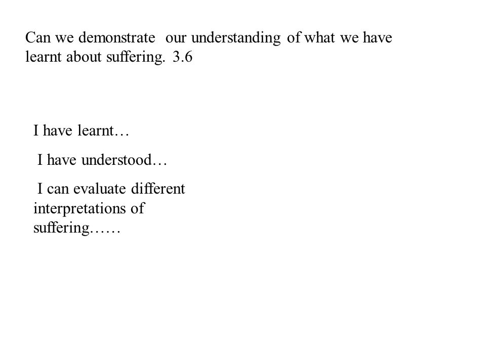 Can we demonstrate our understanding of what we have learnt about suffering. 3.6 I have learnt… I have understood… I can evaluate different interpreta