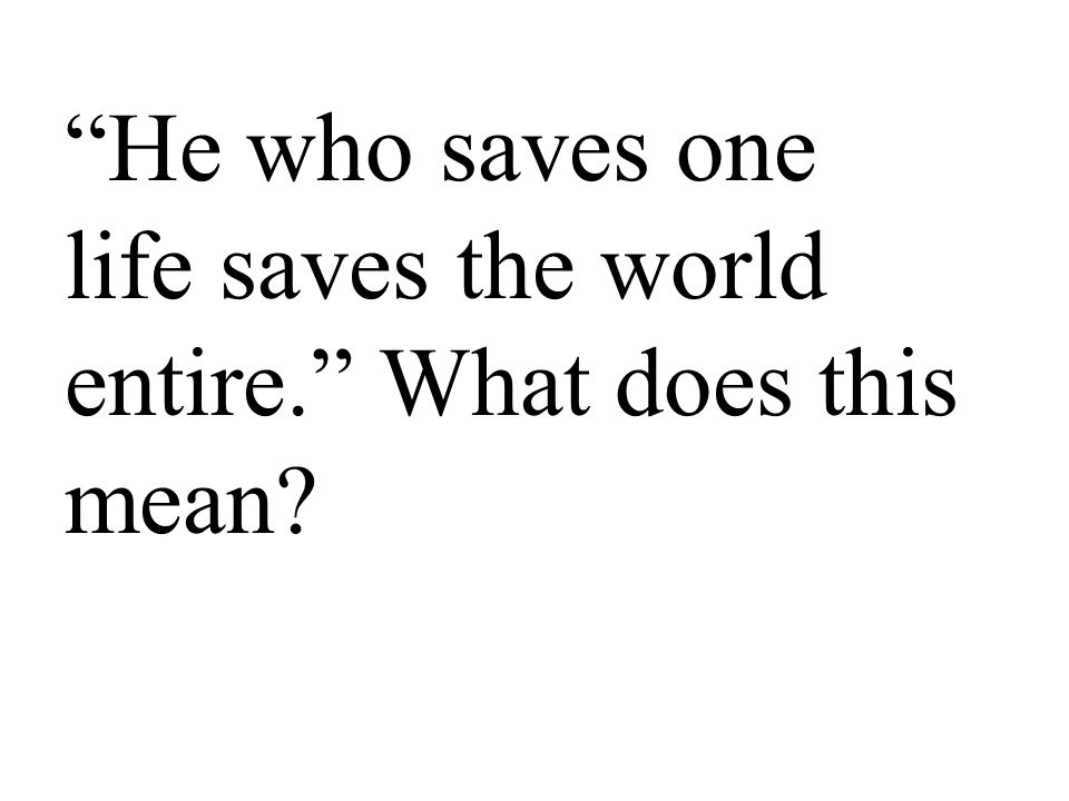 He who saves one life saves the world entire. What does this mean?