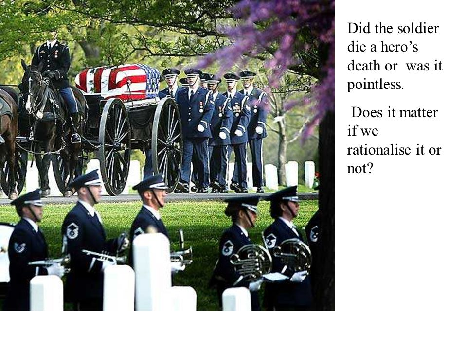 Did the soldier die a heros death or was it pointless. Does it matter if we rationalise it or not?
