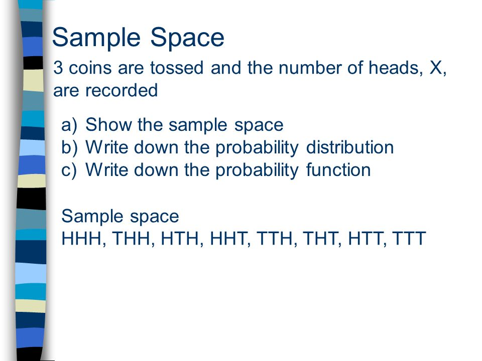 Sample Space 3 coins are tossed and the number of heads, X, are recorded a)Show the sample space b)Write down the probability distribution c)Write dow