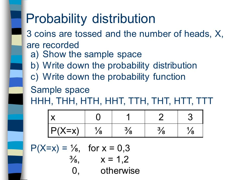 Probability distribution 3 coins are tossed and the number of heads, X, are recorded a)Show the sample space b)Write down the probability distribution