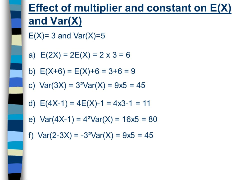 Effect of multiplier and constant on E(X) and Var(X) E(X)= 3 and Var(X)=5 a)E(2X) = 2E(X) = 2 x 3 = 6 b) E(X+6) = E(X)+6 = 3+6 = 9 c) Var(3X) = 3²Var(