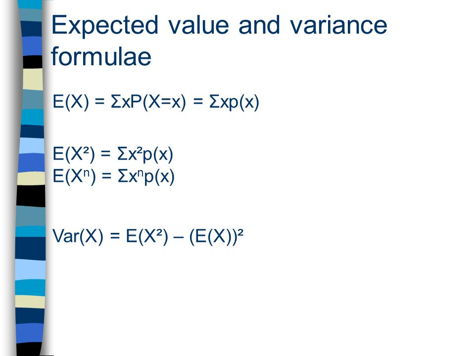 Expected value and variance formulae E(X) = ΣxP(X=x) = Σxp(x) E(X²) = Σx²p(x) E(X n ) = Σx n p(x) Var(X) = E(X²) – (E(X))²
