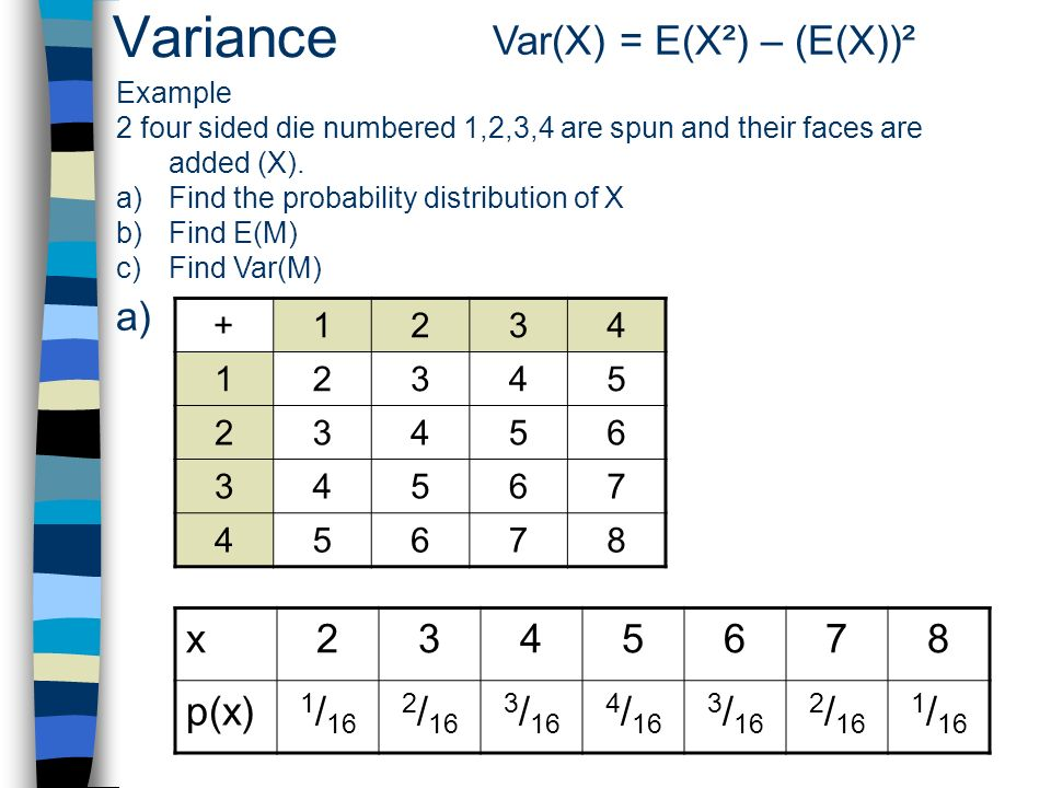Variance Var(X) = E(X²) – (E(X))² Example 2 four sided die numbered 1,2,3,4 are spun and their faces are added (X). a)Find the probability distributio