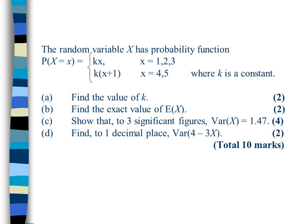 The random variable X has probability function P(X = x) = kx, x = 1,2,3 k(x+1) x = 4,5where k is a constant. (a)Find the value of k. (2) (b)Find the e