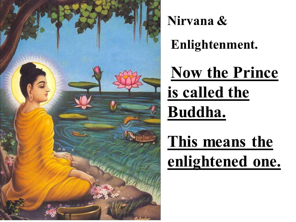 Nirvana & Enlightenment. Now the Prince is called the Buddha. This means the enlightened one.