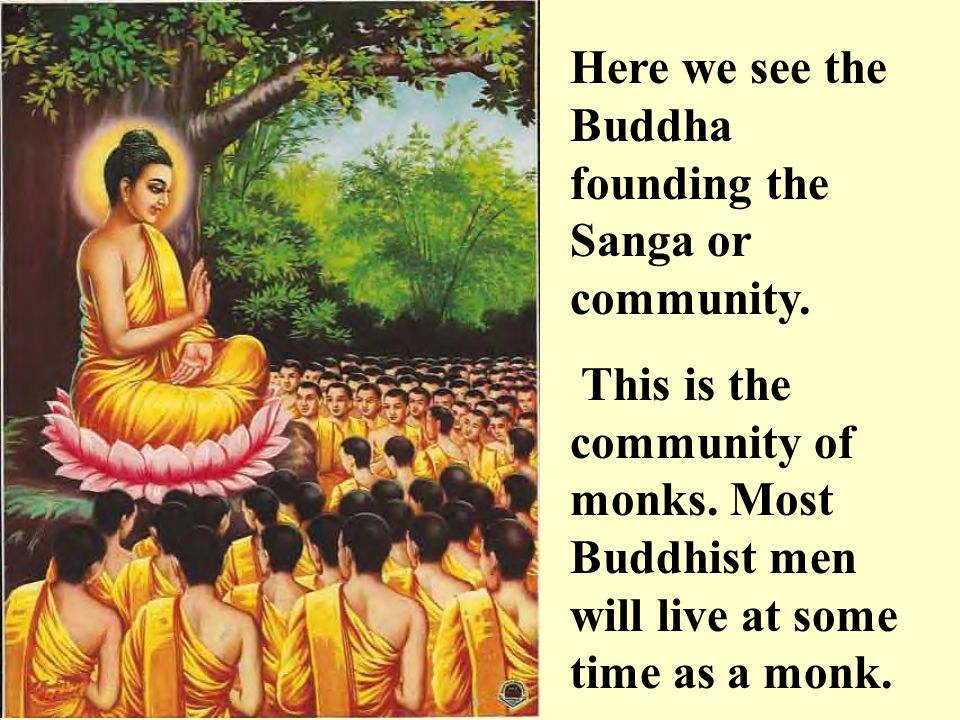 Here we see the Buddha founding the Sanga or community. This is the community of monks. Most Buddhist men will live at some time as a monk.