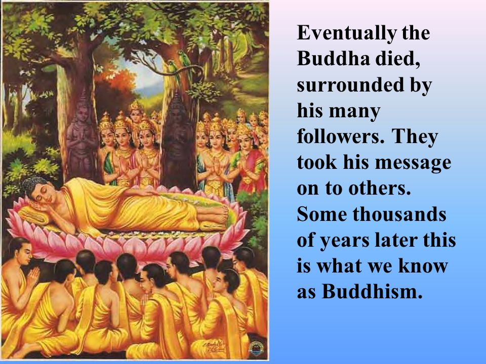 Eventually the Buddha died, surrounded by his many followers. They took his message on to others. Some thousands of years later this is what we know a