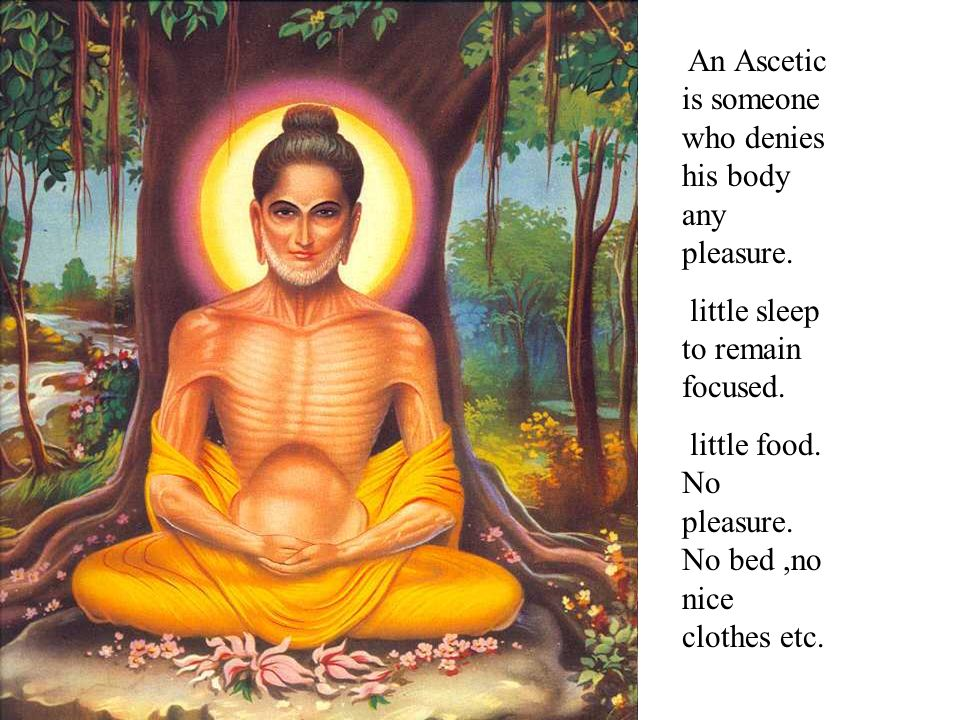 An Ascetic is someone who denies his body any pleasure. little sleep to remain focused. little food. No pleasure. No bed,no nice clothes etc.