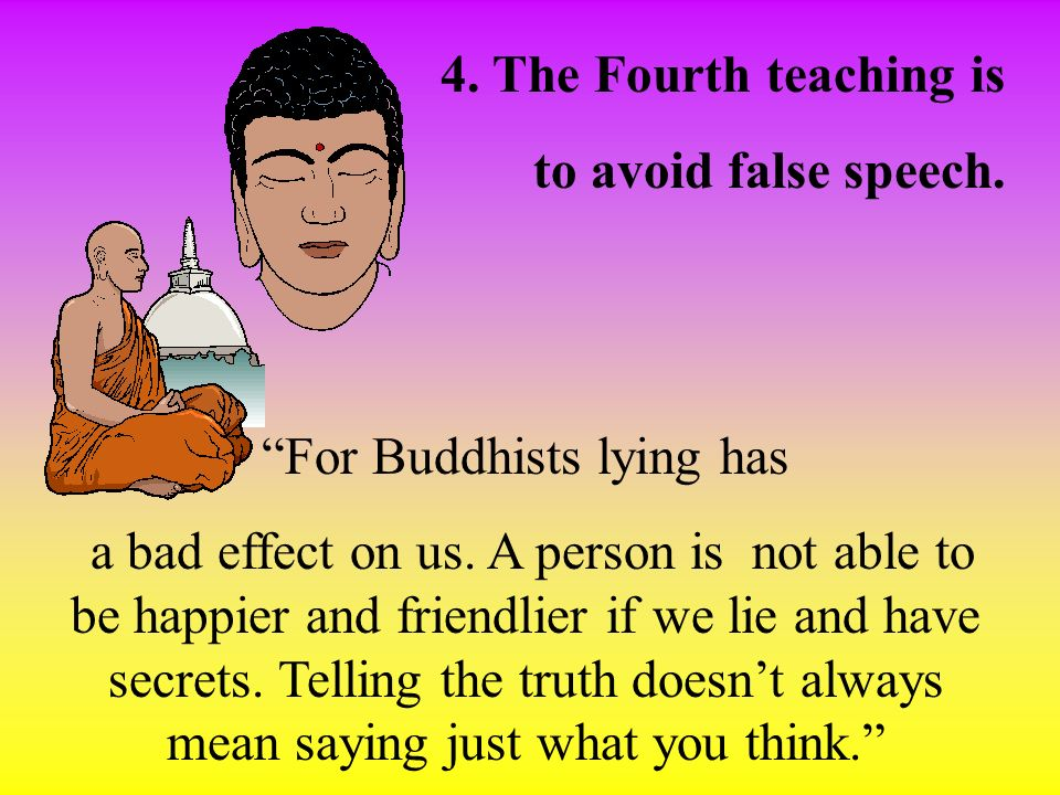 4. The Fourth teaching is to avoid false speech. For Buddhists lying has a bad effect on us. A person is not able to be happier and friendlier if we l