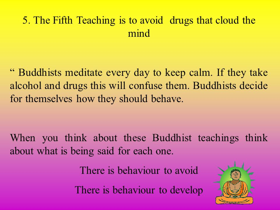 5. The Fifth Teaching is to avoid drugs that cloud the mind Buddhists meditate every day to keep calm. If they take alcohol and drugs this will confus