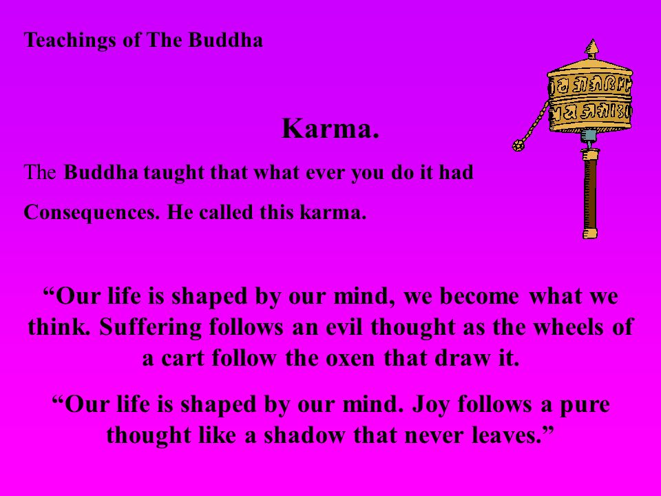 Teachings of The Buddha Karma. The Buddha taught that what ever you do it had Consequences. He called this karma. Our life is shaped by our mind, we b
