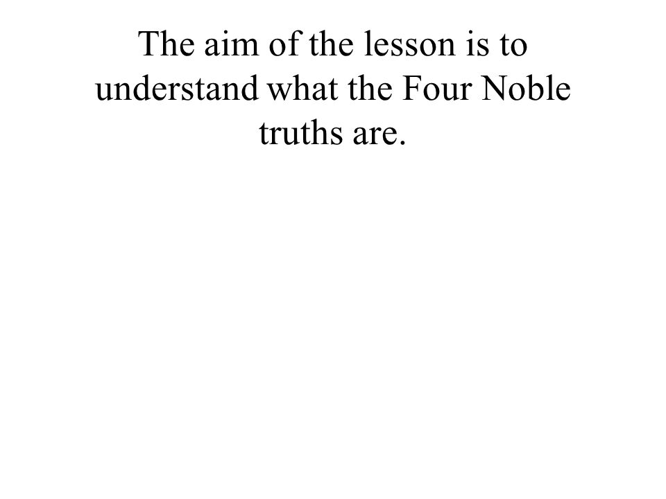 The aim of the lesson is to understand what the Four Noble truths are.