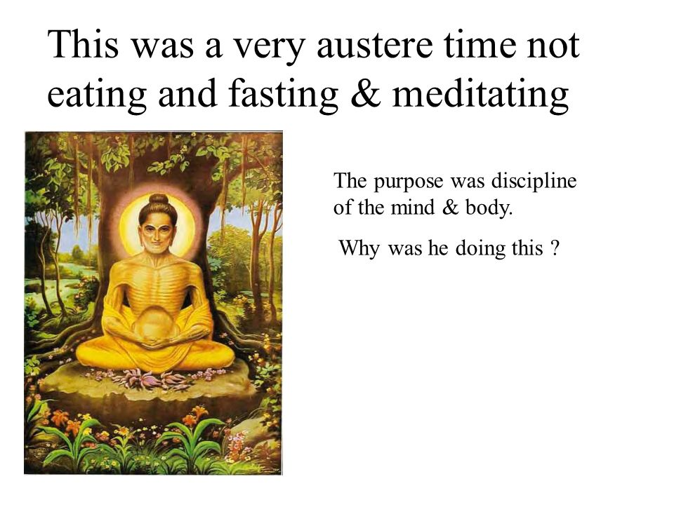 This was a very austere time not eating and fasting & meditating The purpose was discipline of the mind & body. Why was he doing this ?