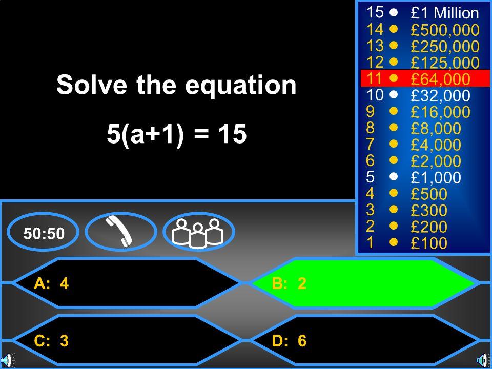 A: 4 C: 3 B: 2 D: 6 50:50 15 14 13 12 11 10 9 8 7 6 5 4 3 2 1 £1 Million £500,000 £250,000 £125,000 £64,000 £32,000 £16,000 £8,000 £4,000 £2,000 £1,000 £500 £300 £200 £100 Solve the equation 5(a+1) = 15
