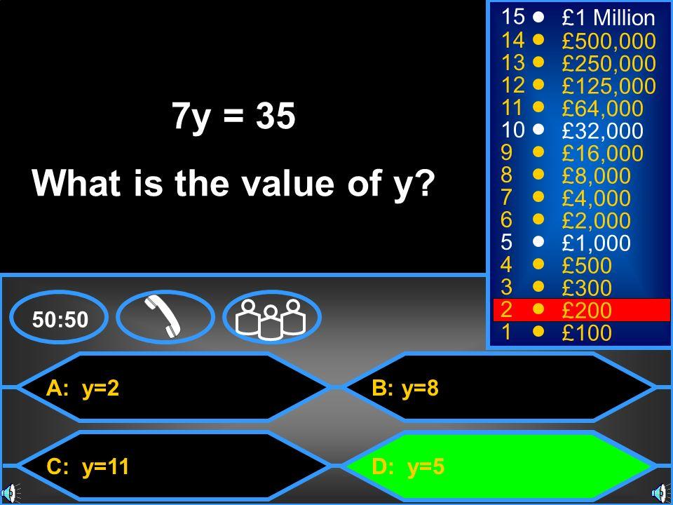 A: y=2 C: y=11 B: y=8 D: y=5 50:50 15 14 13 12 11 10 9 8 7 6 5 4 3 2 1 £1 Million £500,000 £250,000 £125,000 £64,000 £32,000 £16,000 £8,000 £4,000 £2,000 £1,000 £500 £300 £200 £100 7y = 35 What is the value of y?