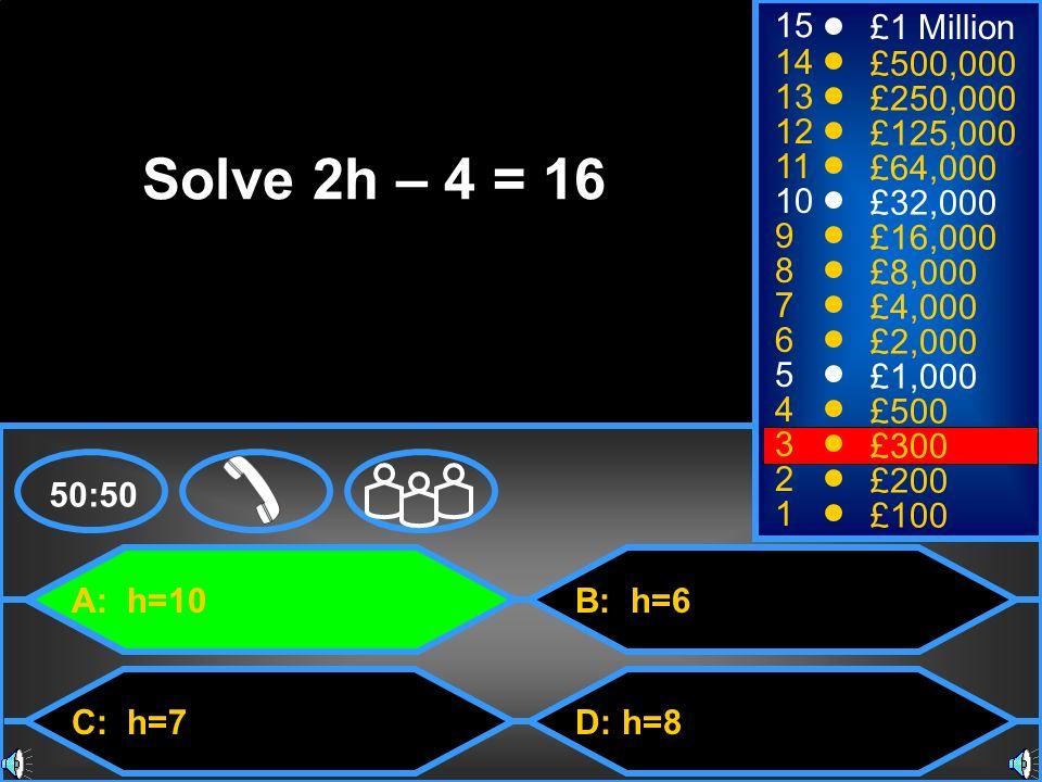 A: h=10 C: h=7 B: h=6 D: h=8 50:50 15 14 13 12 11 10 9 8 7 6 5 4 3 2 1 £1 Million £500,000 £250,000 £125,000 £64,000 £32,000 £16,000 £8,000 £4,000 £2,000 £1,000 £500 £300 £200 £100 Solve 2h – 4 = 16