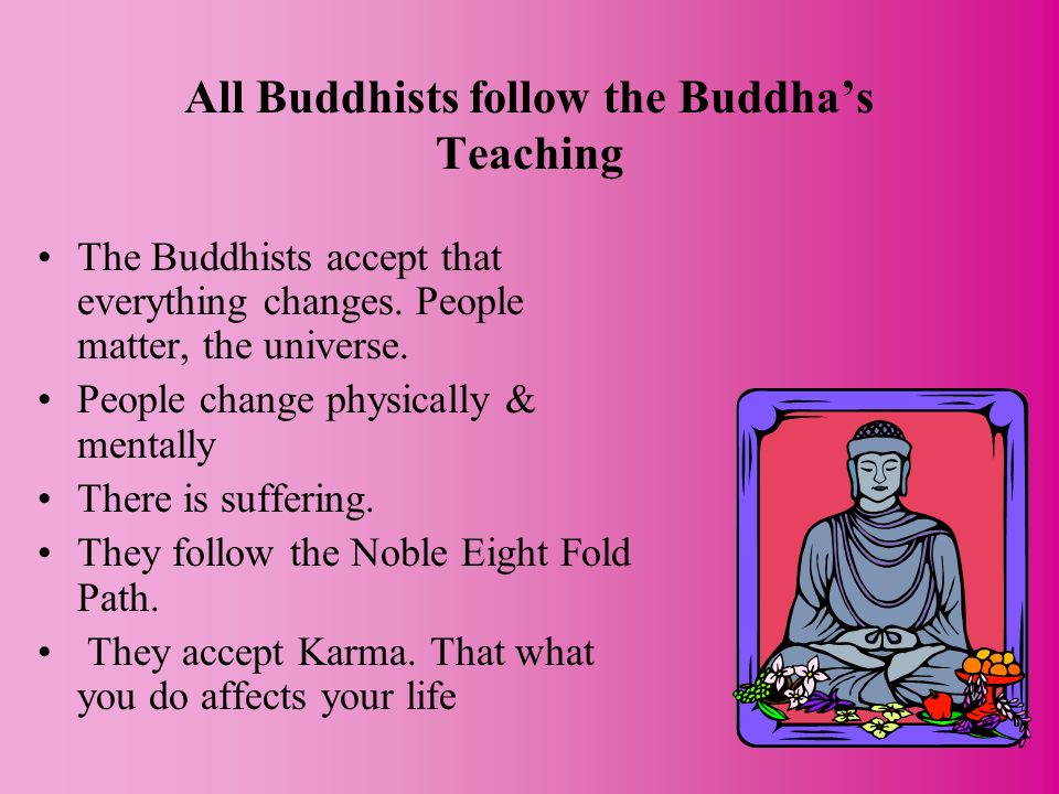 All Buddhists follow the Buddhas Teaching The Buddhists accept that everything changes. People matter, the universe. People change physically & mental