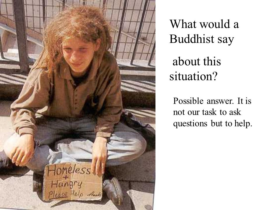 What would a Buddhist say about this situation? Possible answer. It is not our task to ask questions but to help.