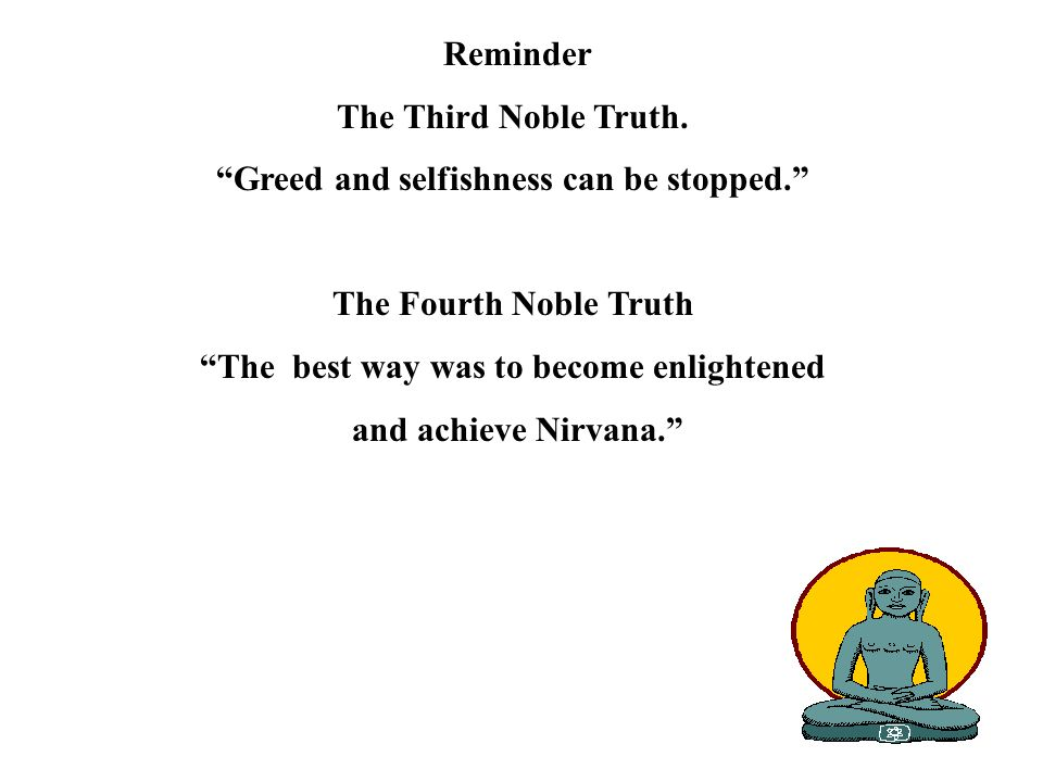 Reminder The Third Noble Truth. Greed and selfishness can be stopped. The Fourth Noble Truth The best way was to become enlightened and achieve Nirvan