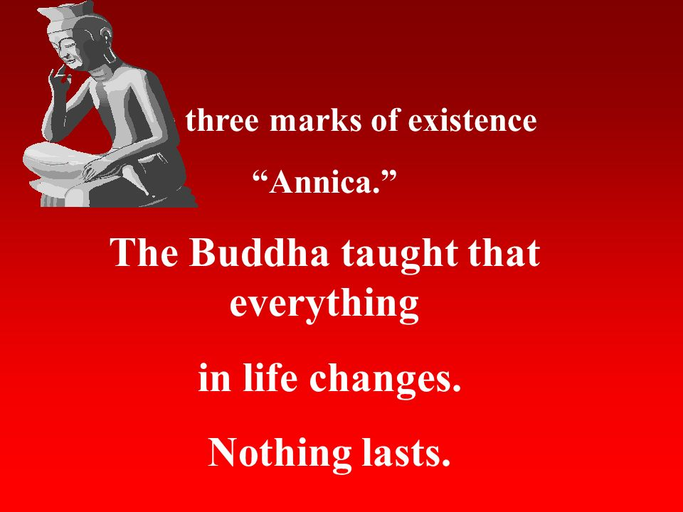 The three marks of existence Annica. The Buddha taught that everything in life changes. Nothing lasts.