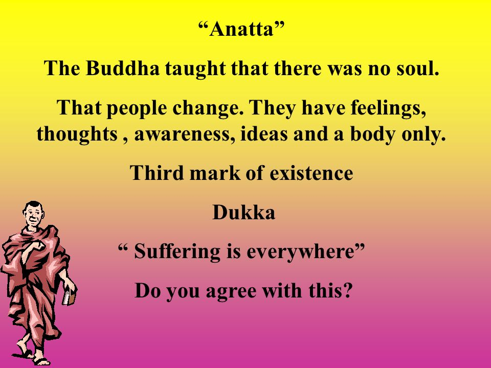 Anatta The Buddha taught that there was no soul. That people change. They have feelings, thoughts, awareness, ideas and a body only. Third mark of exi