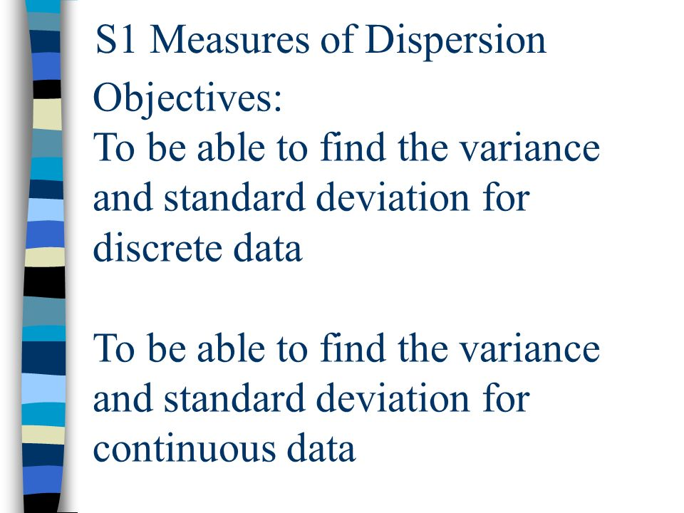 S1 Measures of Dispersion Objectives: To be able to find the variance and standard deviation for discrete data To be able to find the variance and standard deviation for continuous data