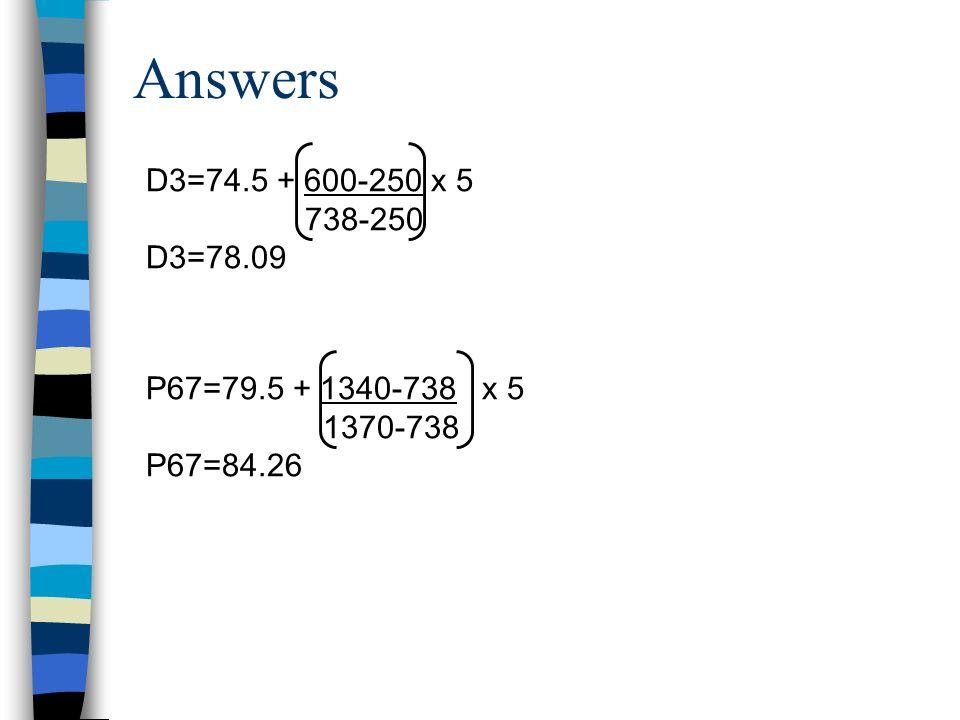 Answers D3=74.5 + 600-250 x 5 738-250 D3=78.09 P67=79.5 + 1340-738 x 5 1370-738 P67=84.26