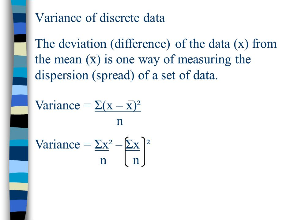 Variance of discrete data The deviation (difference) of the data (x) from the mean (x) is one way of measuring the dispersion (spread) of a set of data.