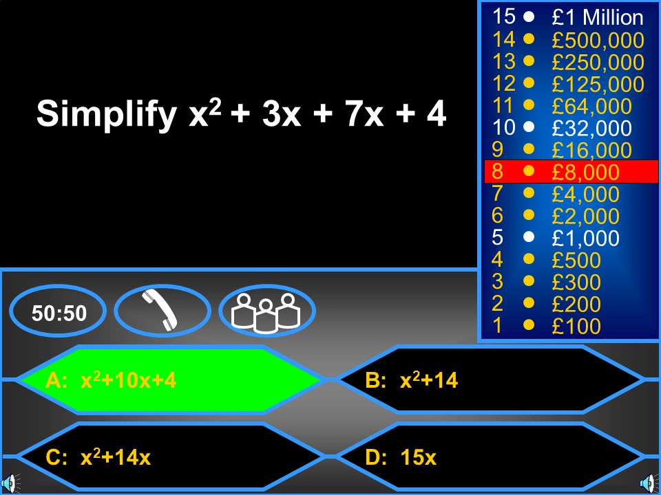 A: x 2 +10x+4 C: x 2 +14x B: x 2 +14 D: 15x 50:50 15 14 13 12 11 10 9 8 7 6 5 4 3 2 1 £1 Million £500,000 £250,000 £125,000 £64,000 £32,000 £16,000 £8