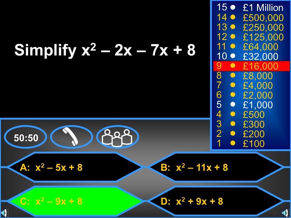 A: x 2 – 5x + 8 C: x 2 – 9x + 8 B: x 2 – 11x + 8 D: x 2 + 9x + 8 50:50 15 14 13 12 11 10 9 8 7 6 5 4 3 2 1 £1 Million £500,000 £250,000 £125,000 £64,0