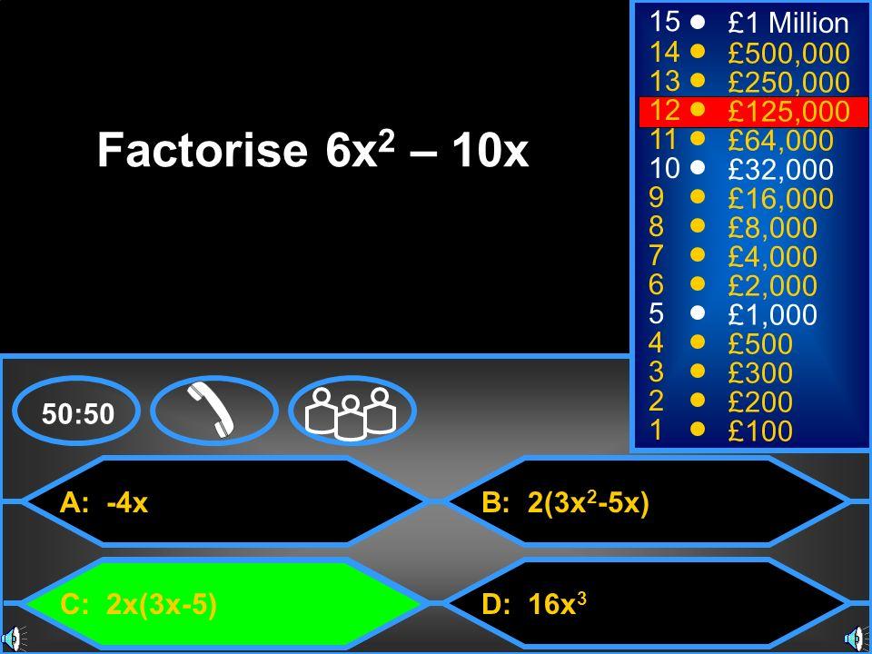 A: -4x C: 2x(3x-5) B: 2(3x 2 -5x) D: 16x 3 50:50 15 14 13 12 11 10 9 8 7 6 5 4 3 2 1 £1 Million £500,000 £250,000 £125,000 £64,000 £32,000 £16,000 £8,