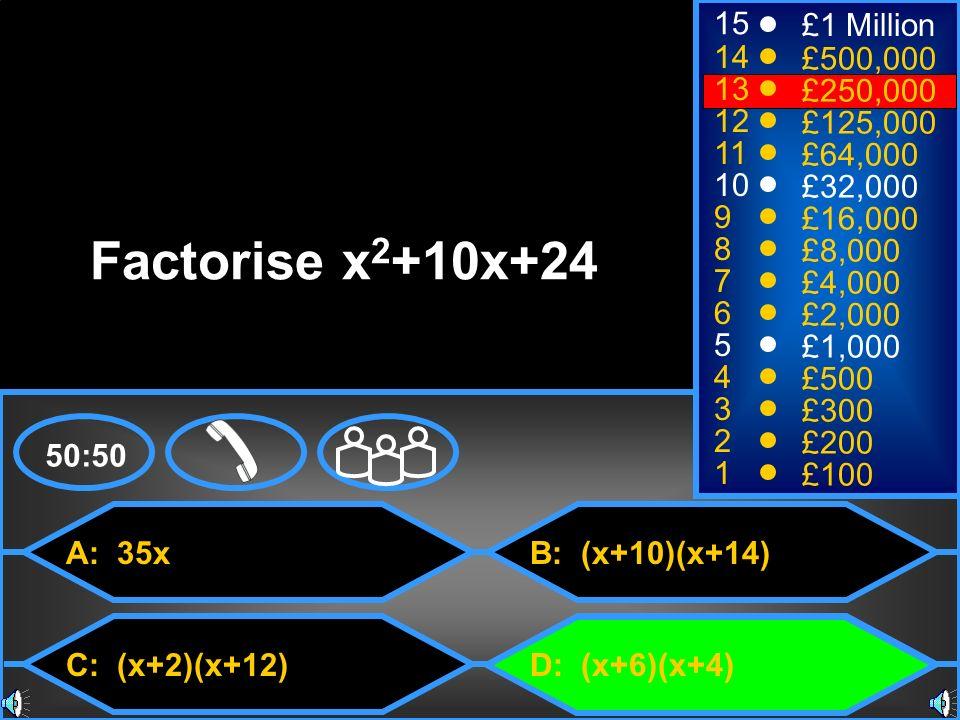 A: 35x C: (x+2)(x+12) B: (x+10)(x+14) D: (x+6)(x+4) 50:50 15 14 13 12 11 10 9 8 7 6 5 4 3 2 1 £1 Million £500,000 £250,000 £125,000 £64,000 £32,000 £1