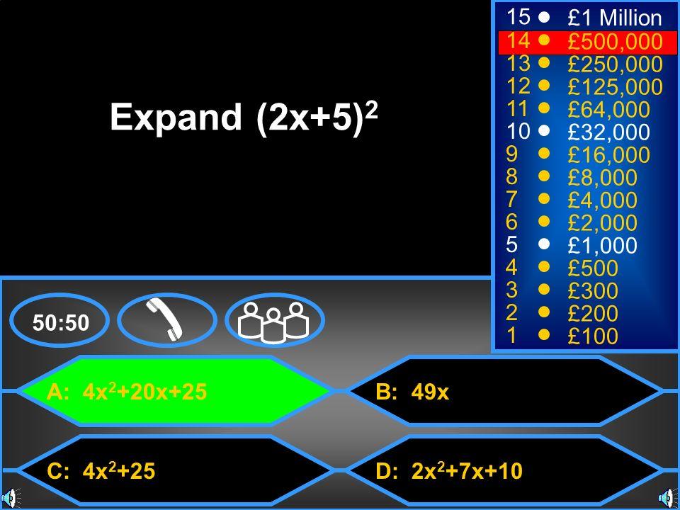 A: 4x 2 +20x+25 C: 4x 2 +25 B: 49x D: 2x 2 +7x+10 50:50 15 14 13 12 11 10 9 8 7 6 5 4 3 2 1 £1 Million £500,000 £250,000 £125,000 £64,000 £32,000 £16,