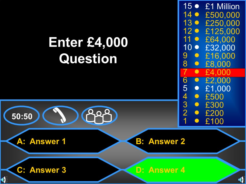 A: Answer 1 C: Answer 3 B: Answer 2 D: Answer 4 50:50 15 14 13 12 11 10 9 8 7 6 5 4 3 2 1 £1 Million £500,000 £250,000 £125,000 £64,000 £32,000 £16,000 £8,000 £4,000 £2,000 £1,000 £500 £300 £200 £100 Enter £4,000 Question