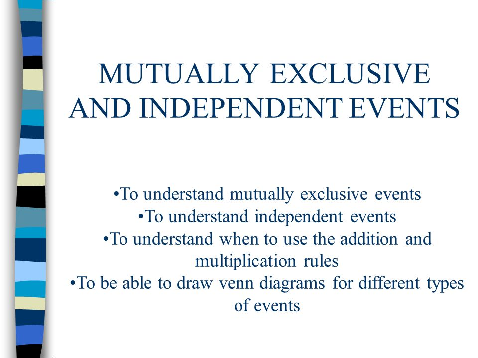 MUTUALLY EXCLUSIVE AND INDEPENDENT EVENTS To understand mutually exclusive events To understand independent events To understand when to use the addit