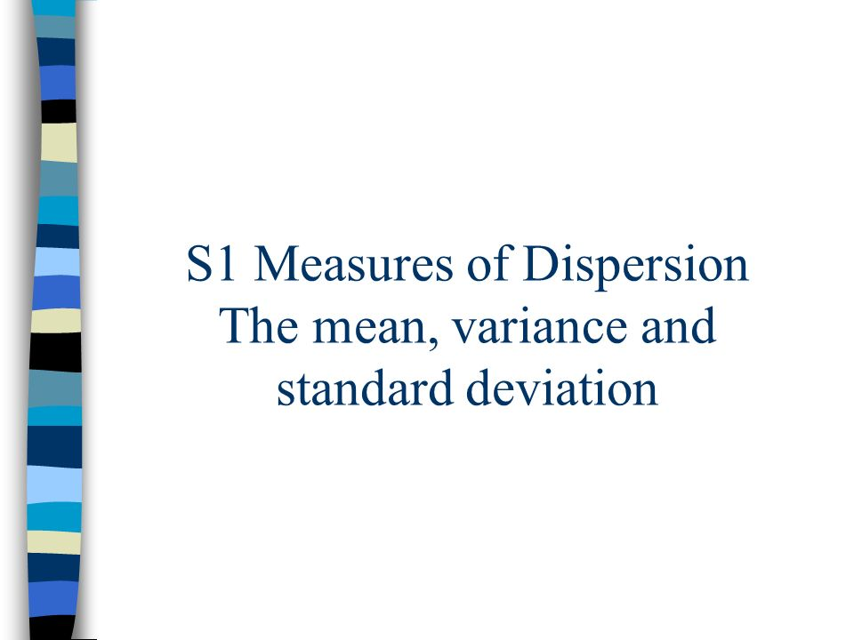 S1 Measures of Dispersion Objectives: To be able to find the variance and standard deviation for discrete and continuous data using excel