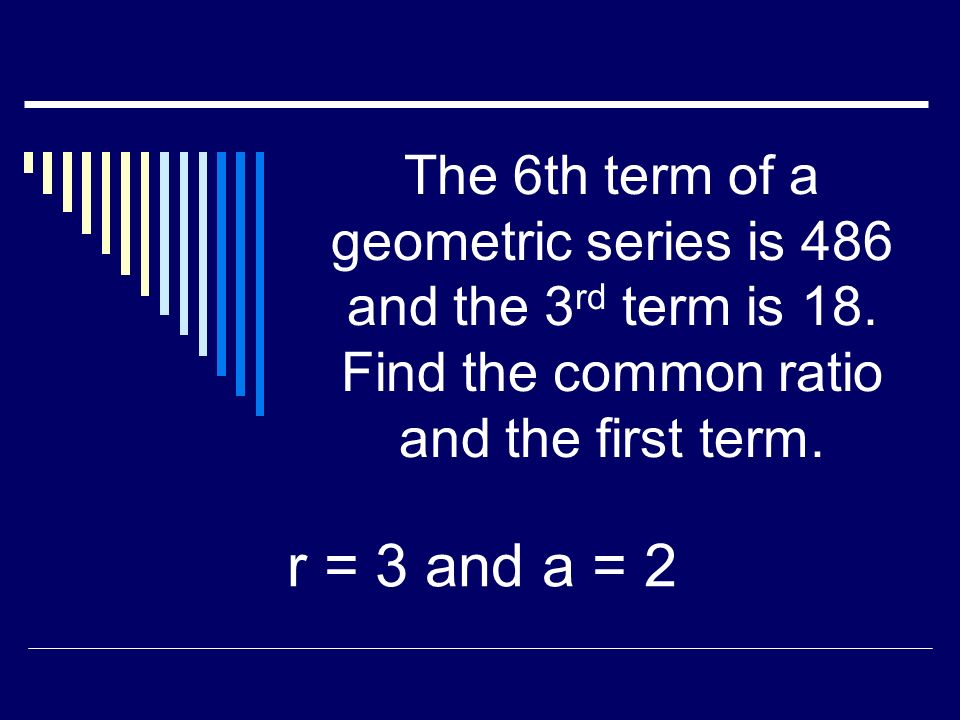 The 6th term of a geometric series is 486 and the 3 rd term is 18.