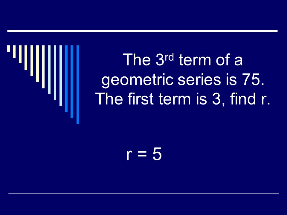 The 4th term of a geometric series is 40. The first term is 5, find r. r = 2