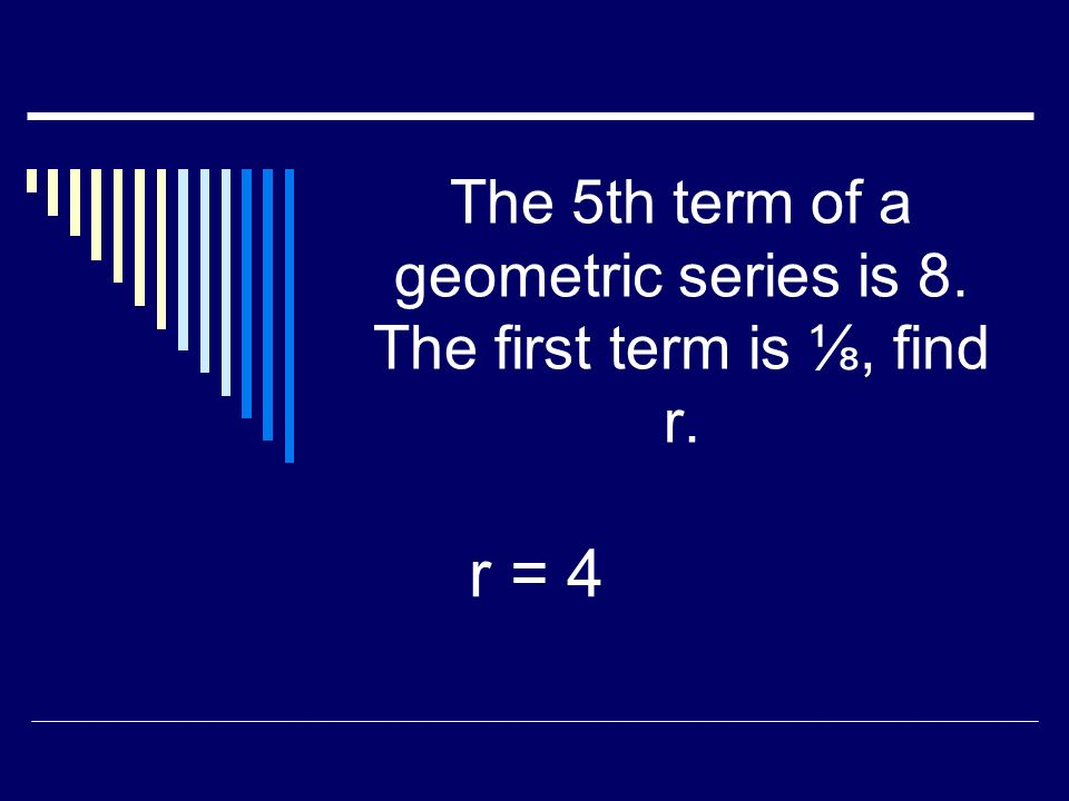 The 5th term of a geometric series is 8. The first term is, find r. r = 4