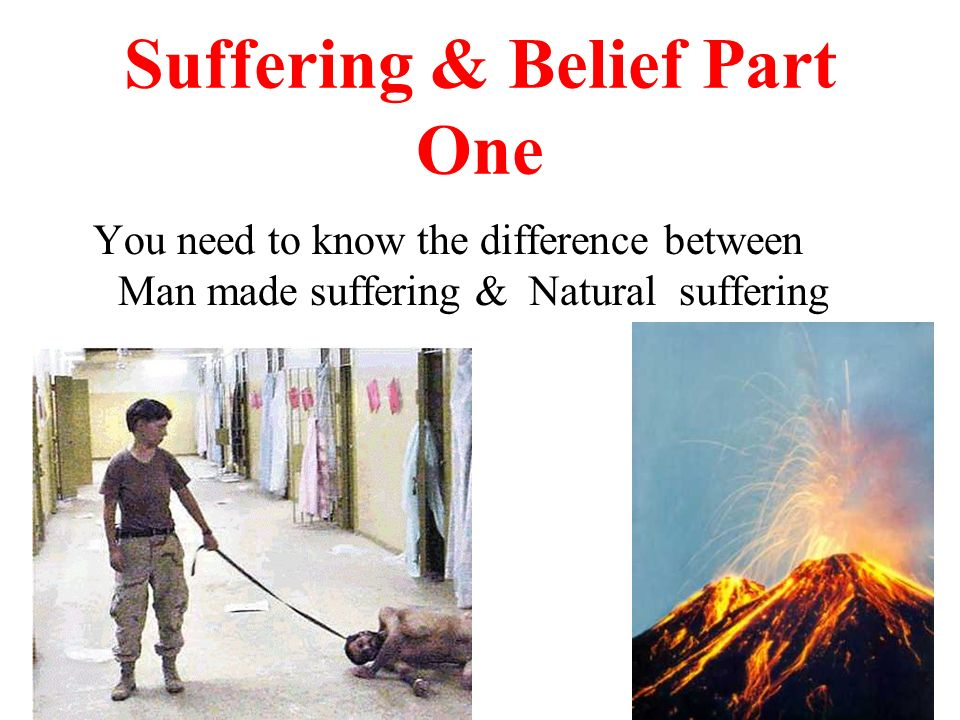 Suffering & Belief Part One You need to know the difference between Man made suffering & Natural suffering