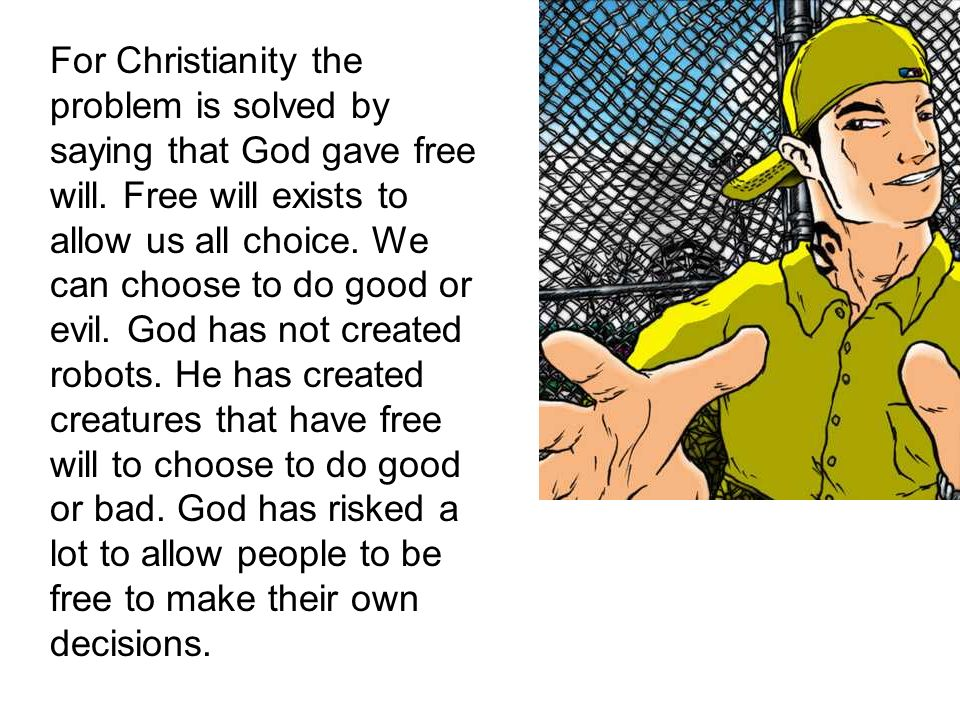 For Christianity the problem is solved by saying that God gave free will. Free will exists to allow us all choice. We can choose to do good or evil. G
